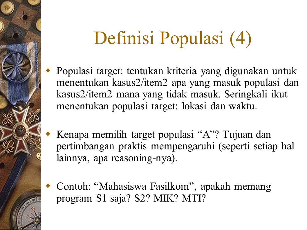 Definisi Populasi (4)  Populasi target: tentukan kriteria yang digunakan untuk menentukan kasus2/item2 apa yang masuk populasi dan kasus2/item2 mana yang tidak masuk.