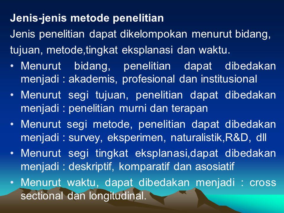 Jenis-jenis metode penelitian Jenis penelitian dapat dikelompokan menurut bidang, tujuan, metode,tingkat eksplanasi dan waktu.