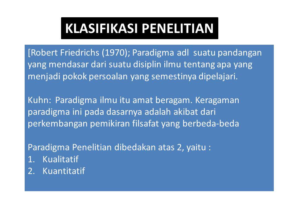 KLASIFIKASI PENELITIAN [Robert Friedrichs (1970); Paradigma adl suatu pandangan yang mendasar dari suatu disiplin ilmu tentang apa yang menjadi pokok