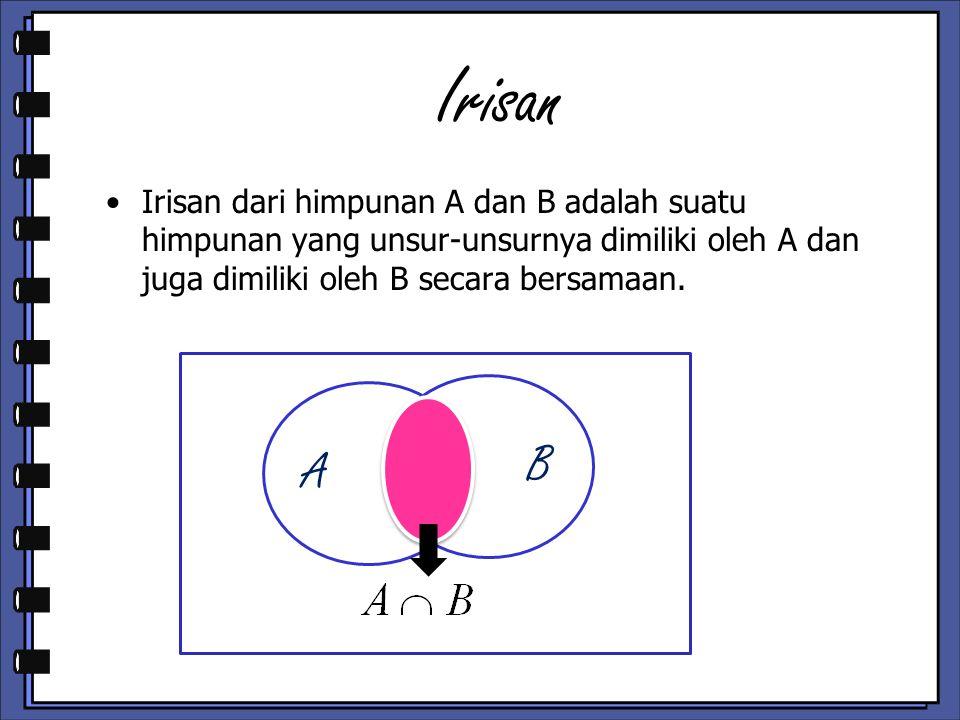 Irisan Irisan dari himpunan A dan B adalah suatu himpunan yang unsur-unsurnya dimiliki oleh A dan juga dimiliki oleh B secara bersamaan.