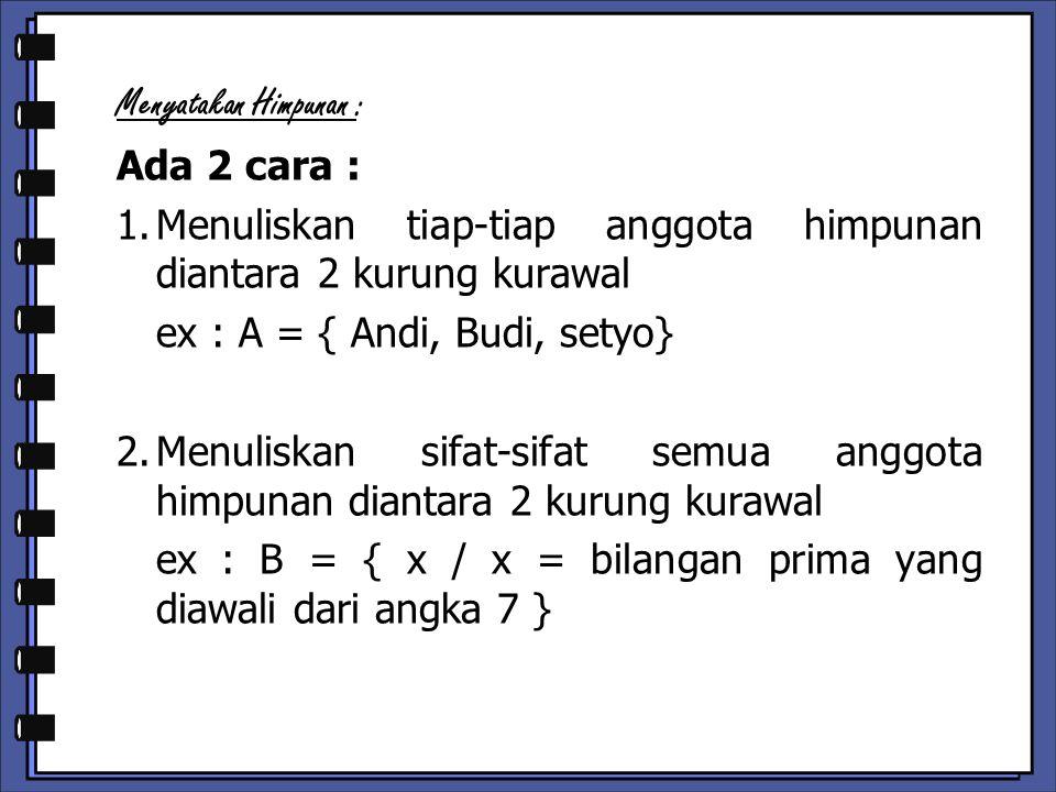 Menyatakan Himpunan : Ada 2 cara : 1.Menuliskan tiap-tiap anggota himpunan diantara 2 kurung kurawal ex : A = { Andi, Budi, setyo} 2.Menuliskan sifat-sifat semua anggota himpunan diantara 2 kurung kurawal ex : B = { x / x = bilangan prima yang diawali dari angka 7 }