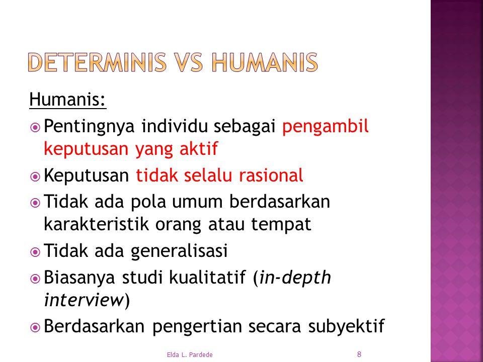 Humanis:  Pentingnya individu sebagai pengambil keputusan yang aktif  Keputusan tidak selalu rasional  Tidak ada pola umum berdasarkan karakteristik orang atau tempat  Tidak ada generalisasi  Biasanya studi kualitatif (in-depth interview)  Berdasarkan pengertian secara subyektif 8 Elda L.