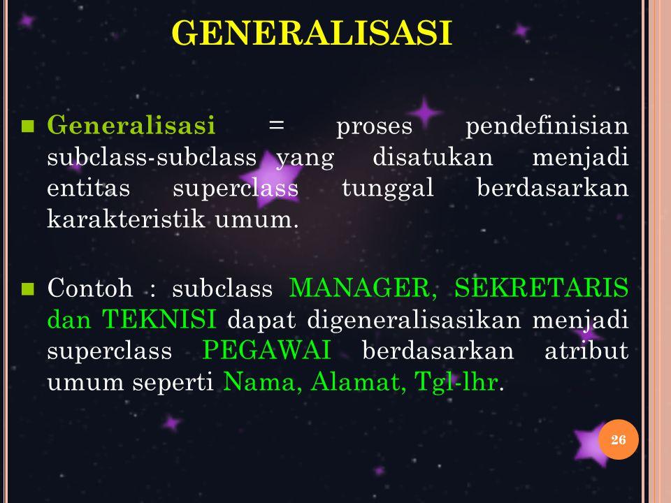 26 GENERALISASI Generalisasi = proses pendefinisian subclass-subclass yang disatukan menjadi entitas superclass tunggal berdasarkan karakteristik umum.