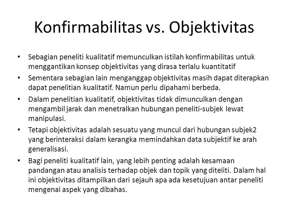 Konfirmabilitas vs. Objektivitas Sebagian peneliti kualitatif memunculkan istilah konfirmabilitas untuk menggantikan konsep objektivitas yang dirasa t