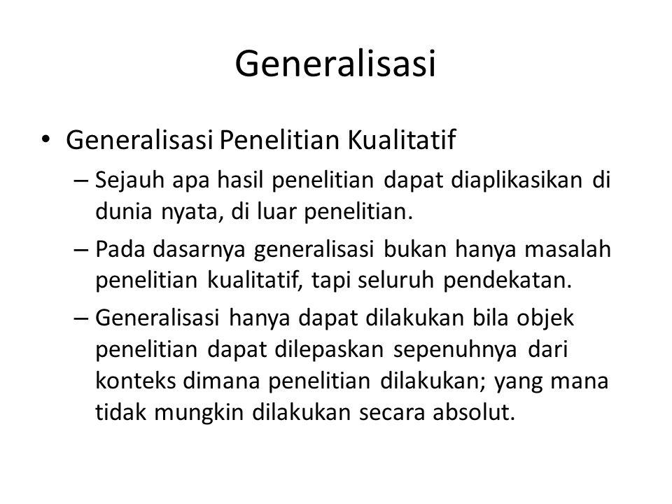Generalisasi Generalisasi Penelitian Kualitatif – Sejauh apa hasil penelitian dapat diaplikasikan di dunia nyata, di luar penelitian. – Pada dasarnya