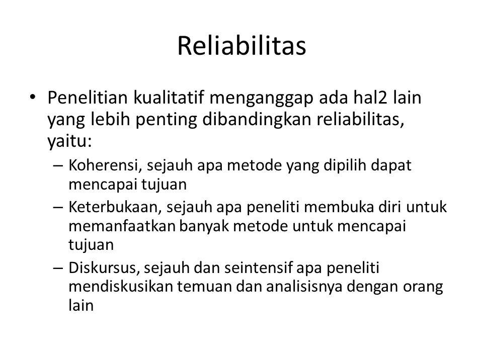 Reliabilitas Penelitian kualitatif menganggap ada hal2 lain yang lebih penting dibandingkan reliabilitas, yaitu: – Koherensi, sejauh apa metode yang d
