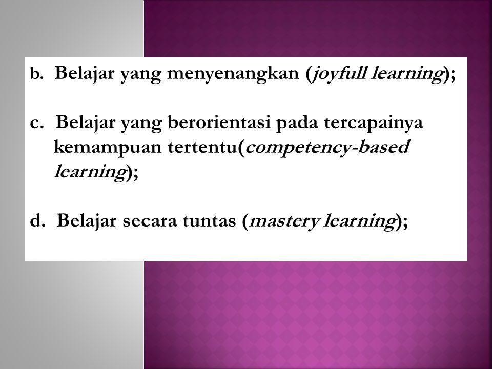 b.Belajar yang menyenangkan (joyfull learning); c.