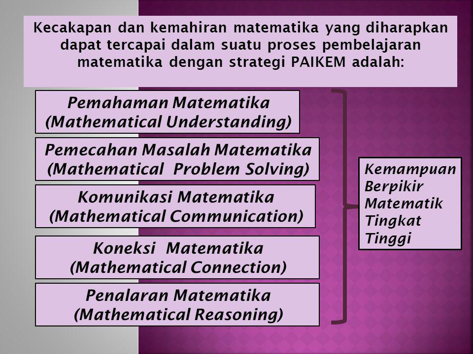 Kecakapan dan kemahiran matematika yang diharapkan dapat tercapai dalam suatu proses pembelajaran matematika dengan strategi PAIKEM adalah: Pemecahan Masalah Matematika (Mathematical Problem Solving) Komunikasi Matematika (Mathematical Communication) Pemahaman Matematika (Mathematical Understanding) Koneksi Matematika (Mathematical Connection) Kemampuan Berpikir Matematik Tingkat Tinggi Penalaran Matematika (Mathematical Reasoning)
