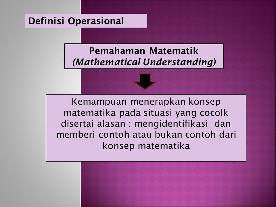 Pemahaman Matematik (Mathematical Understanding) Kemampuan menerapkan konsep matematika pada situasi yang cocolk disertai alasan ; mengidentifikasi dan memberi contoh atau bukan contoh dari konsep matematika Definisi Operasional