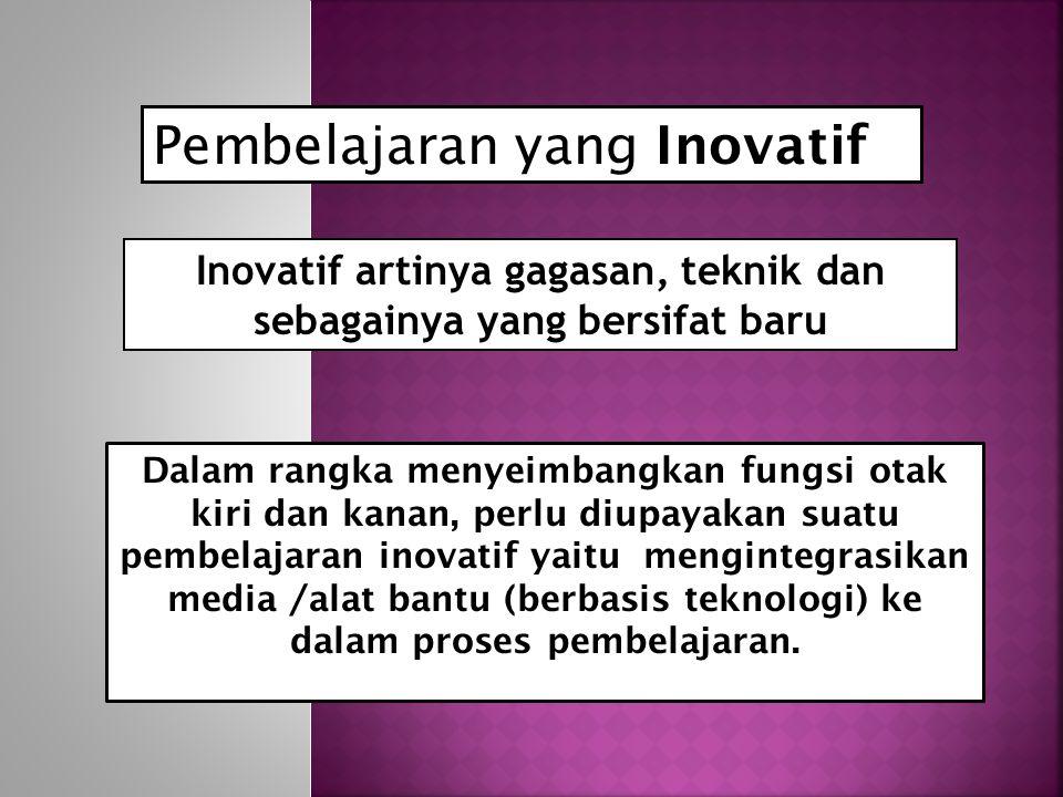 Pembelajaran yang Inovatif Inovatif artinya gagasan, teknik dan sebagainya yang bersifat baru Dalam rangka menyeimbangkan fungsi otak kiri dan kanan, perlu diupayakan suatu pembelajaran inovatif yaitu mengintegrasikan media /alat bantu (berbasis teknologi) ke dalam proses pembelajaran.