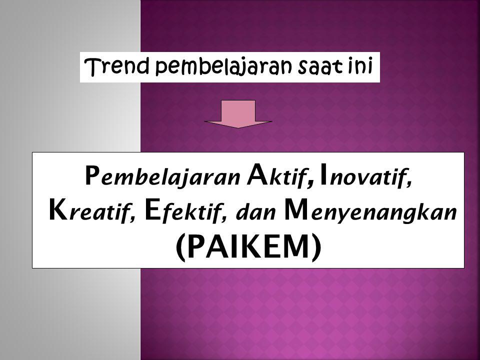P embelajaran A ktif, I novatif, K reatif, E fektif, dan M enyenangkan (PAIKEM) Trend pembelajaran saat ini