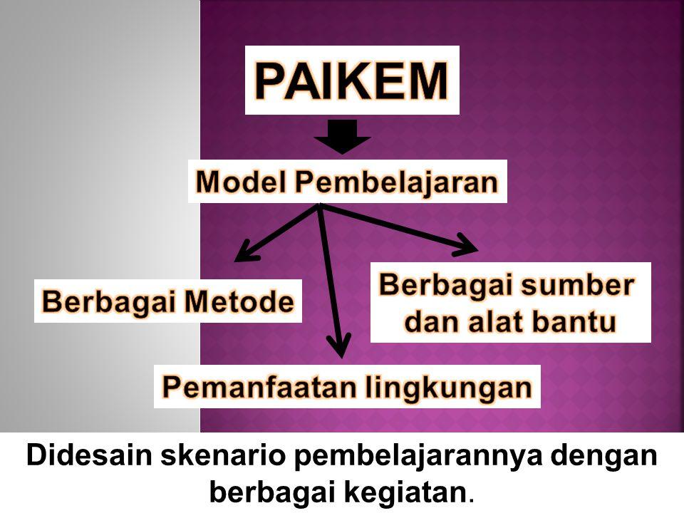 Didesain skenario pembelajarannya dengan berbagai kegiatan.