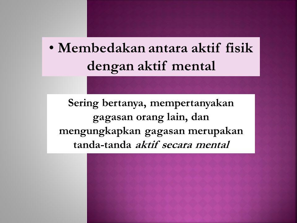 Membedakan antara aktif fisik dengan aktif mental Sering bertanya, mempertanyakan gagasan orang lain, dan mengungkapkan gagasan merupakan tanda-tanda aktif secara mental