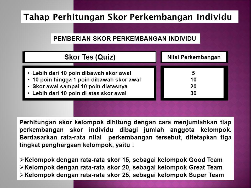 PEMBERIAN SKOR PERKEMBANGAN INDIVIDU Skor Tes (Quiz) Lebih dari 10 poin dibawah skor awal 10 poin hingga 1 poin dibawah skor awal Skor awal sampai 10 poin diatasnya Lebih dari 10 poin di atas skor awal Nilai Perkembangan 5 10 20 30 Perhitungan skor kelompok dihitung dengan cara menjumlahkan tiap perkembangan skor individu dibagi jumlah anggota kelompok.