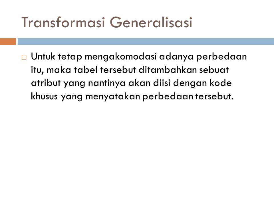 Transformasi Generalisasi  Untuk tetap mengakomodasi adanya perbedaan itu, maka tabel tersebut ditambahkan sebuat atribut yang nantinya akan diisi de