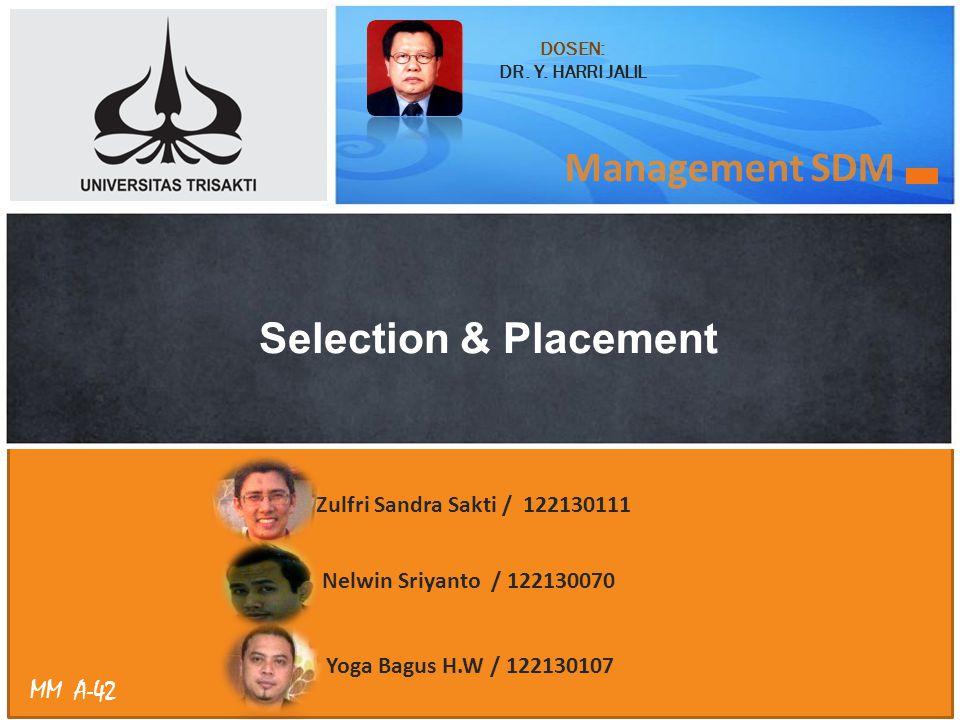 MM A-42 Management SDM Selection & Placement Zulfri Sandra Sakti / 122130111 Nelwin Sriyanto / 122130070 Yoga Bagus H.W / 122130107 DOSEN: DR. Y. HARR