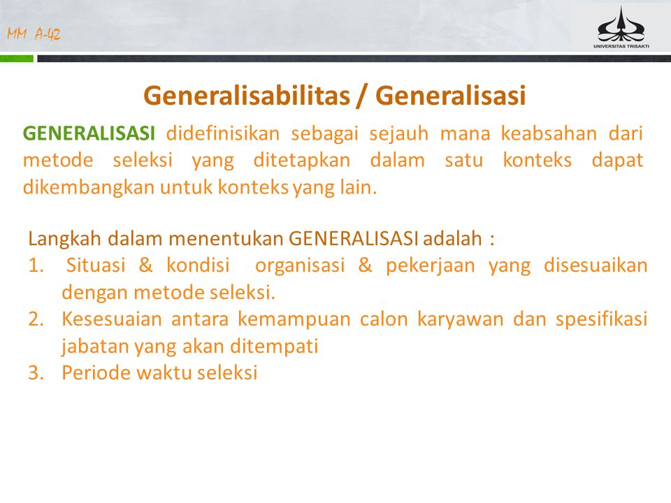 MM A-42 Generalisabilitas / Generalisasi GENERALISASI didefinisikan sebagai sejauh mana keabsahan dari metode seleksi yang ditetapkan dalam satu konteks dapat dikembangkan untuk konteks yang lain.