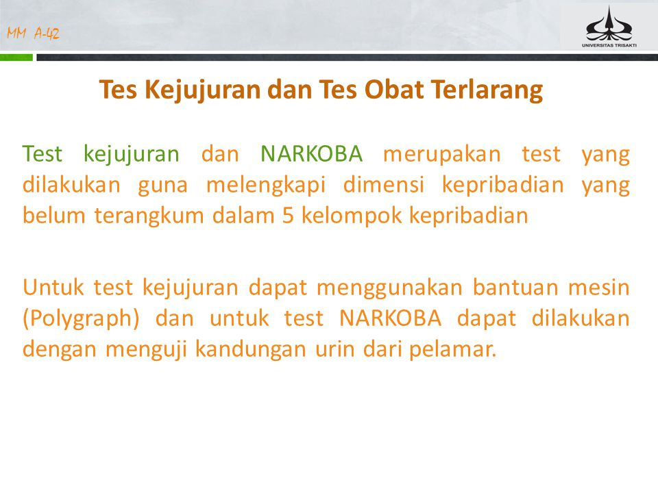 MM A-42 Tes Kejujuran dan Tes Obat Terlarang Test kejujuran dan NARKOBA merupakan test yang dilakukan guna melengkapi dimensi kepribadian yang belum terangkum dalam 5 kelompok kepribadian Untuk test kejujuran dapat menggunakan bantuan mesin (Polygraph) dan untuk test NARKOBA dapat dilakukan dengan menguji kandungan urin dari pelamar.