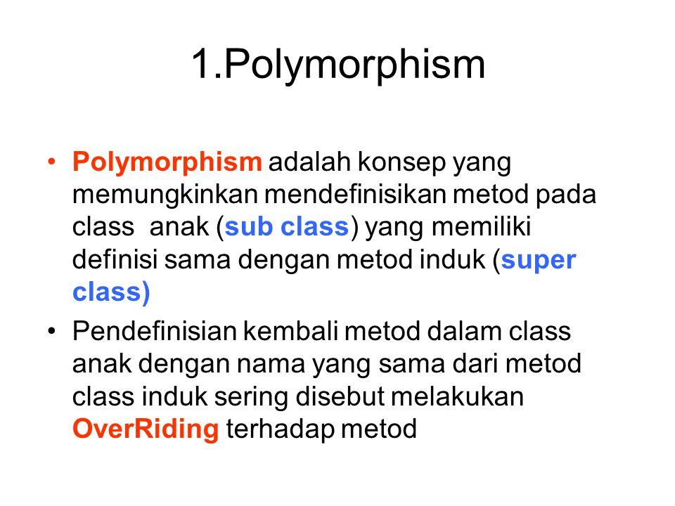1.Polymorphism Polymorphism adalah konsep yang memungkinkan mendefinisikan metod pada class anak (sub class) yang memiliki definisi sama dengan metod