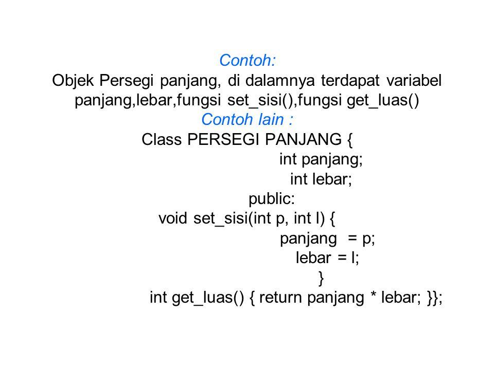 Contoh: Objek Persegi panjang, di dalamnya terdapat variabel panjang,lebar,fungsi set_sisi(),fungsi get_luas() Contoh lain : Class PERSEGI PANJANG { i