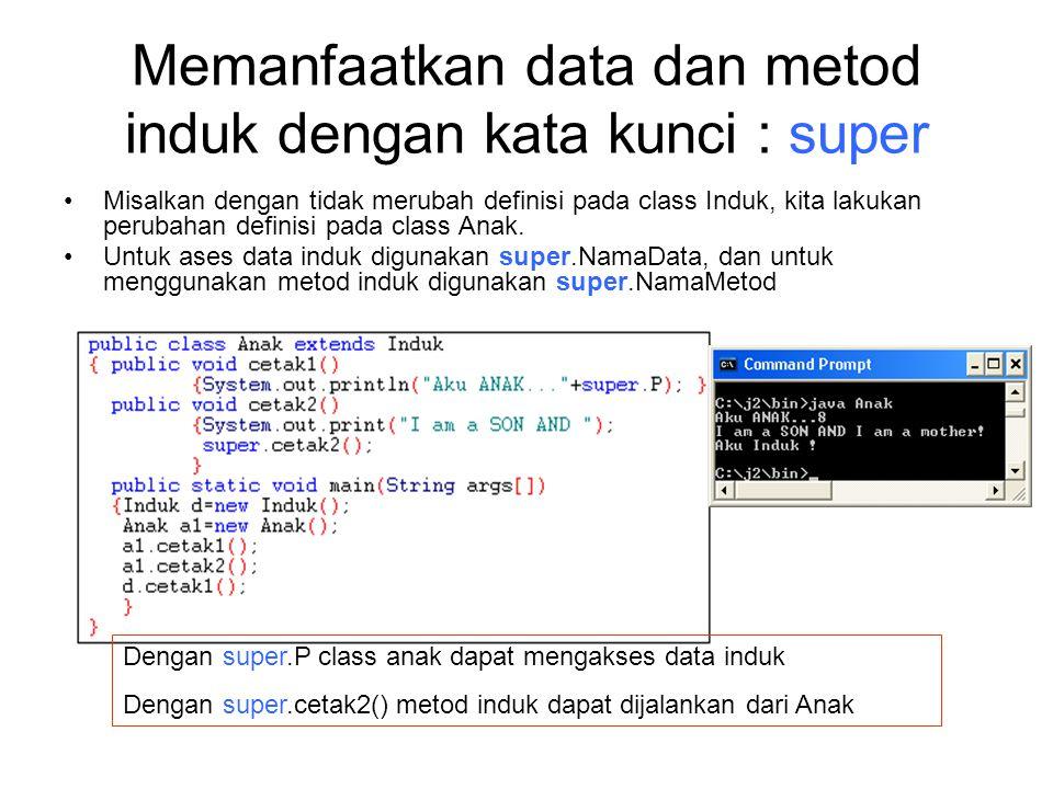 Memanfaatkan data dan metod induk dengan kata kunci : super Misalkan dengan tidak merubah definisi pada class Induk, kita lakukan perubahan definisi p
