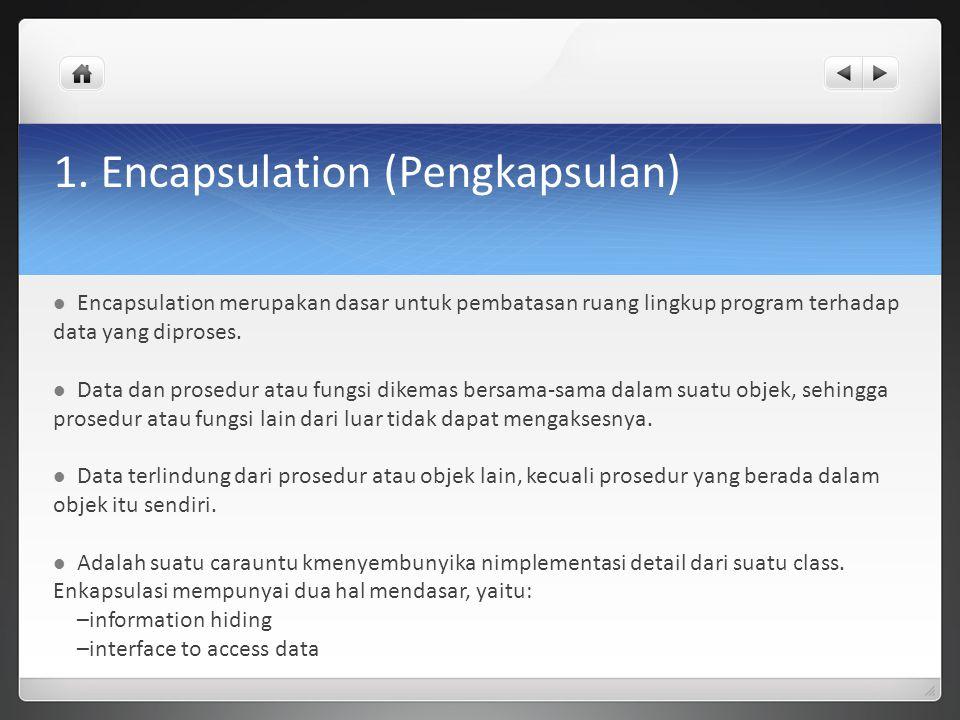 1. Encapsulation (Pengkapsulan) Encapsulation merupakan dasar untuk pembatasan ruang lingkup program terhadap data yang diproses. Data dan prosedur at