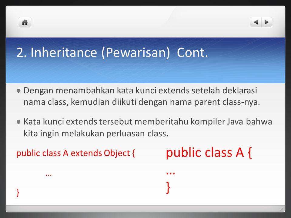 2. Inheritance (Pewarisan) Cont. Dengan menambahkan kata kunci extends setelah deklarasi nama class, kemudian diikuti dengan nama parent class-nya. Ka