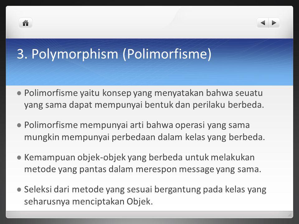 3. Polymorphism (Polimorfisme) Polimorfisme yaitu konsep yang menyatakan bahwa seuatu yang sama dapat mempunyai bentuk dan perilaku berbeda. Polimorfi