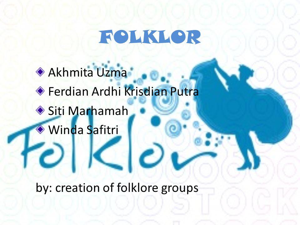 FOLKLOR Akhmita Uzma Ferdian Ardhi Krisdian Putra Siti Marhamah Winda Safitri by: creation of folklore groups