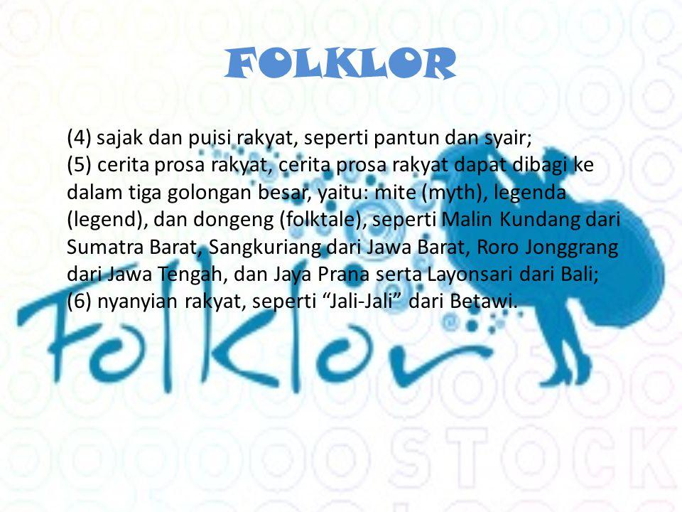 FOLKLOR (4) sajak dan puisi rakyat, seperti pantun dan syair; (5) cerita prosa rakyat, cerita prosa rakyat dapat dibagi ke dalam tiga golongan besar, yaitu: mite (myth), legenda (legend), dan dongeng (folktale), seperti Malin Kundang dari Sumatra Barat, Sangkuriang dari Jawa Barat, Roro Jonggrang dari Jawa Tengah, dan Jaya Prana serta Layonsari dari Bali; (6) nyanyian rakyat, seperti Jali-Jali dari Betawi.
