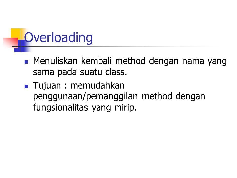 Overloading Menuliskan kembali method dengan nama yang sama pada suatu class. Tujuan : memudahkan penggunaan/pemanggilan method dengan fungsionalitas