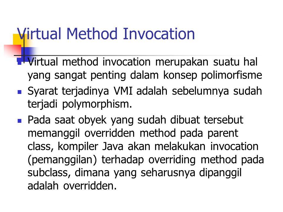 Virtual Method Invocation Virtual method invocation merupakan suatu hal yang sangat penting dalam konsep polimorfisme Syarat terjadinya VMI adalah seb
