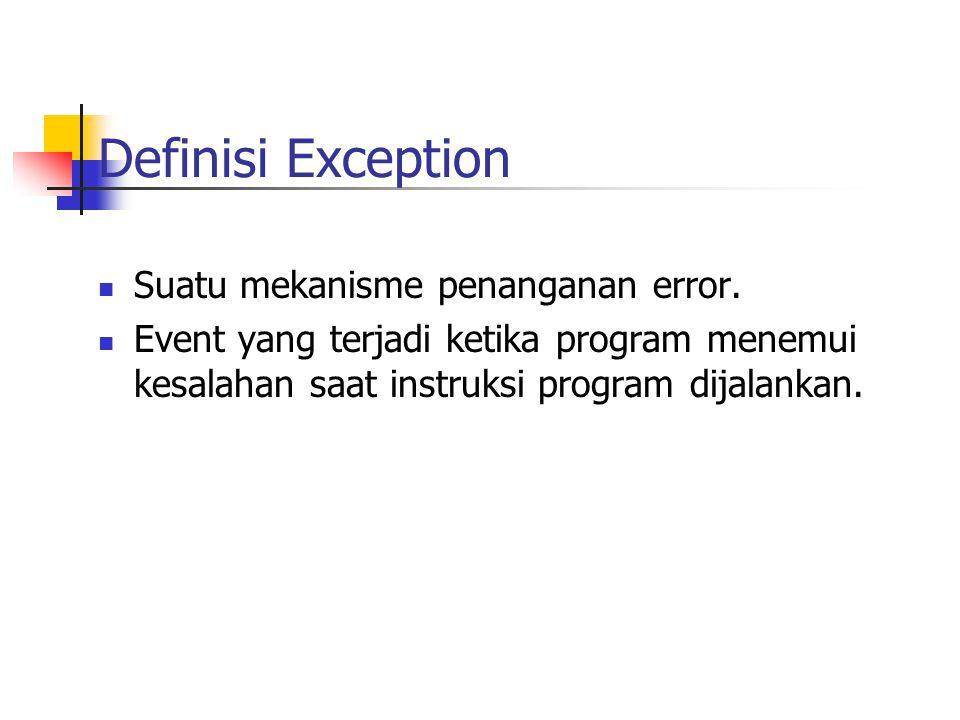 Definisi Exception Suatu mekanisme penanganan error. Event yang terjadi ketika program menemui kesalahan saat instruksi program dijalankan.