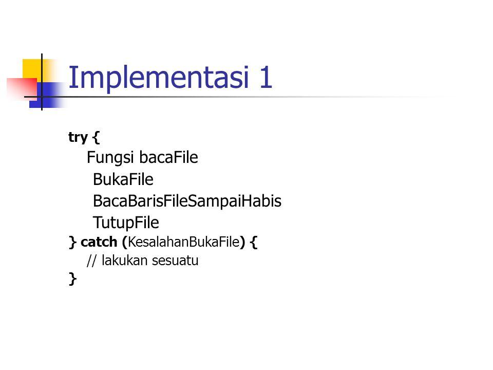 Implementasi 1 try { Fungsi bacaFile BukaFile BacaBarisFileSampaiHabis TutupFile } catch (KesalahanBukaFile) { // lakukan sesuatu }