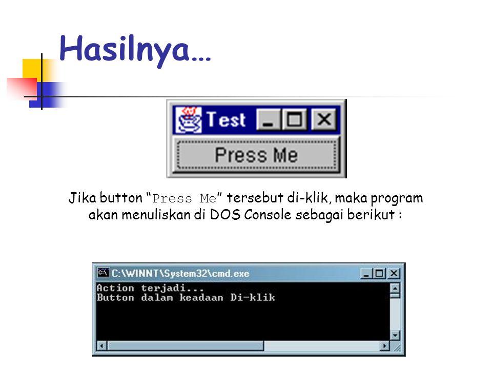"Hasilnya… Jika button "" Press Me "" tersebut di-klik, maka program akan menuliskan di DOS Console sebagai berikut :"