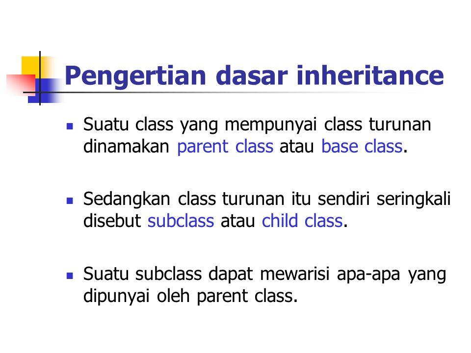 Pengertian dasar inheritance Suatu class yang mempunyai class turunan dinamakan parent class atau base class. Sedangkan class turunan itu sendiri seri