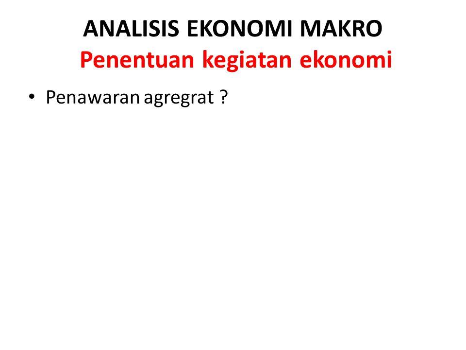 ANALISIS EKONOMI MAKRO Penentuan kegiatan ekonomi Penawaran agregrat ?