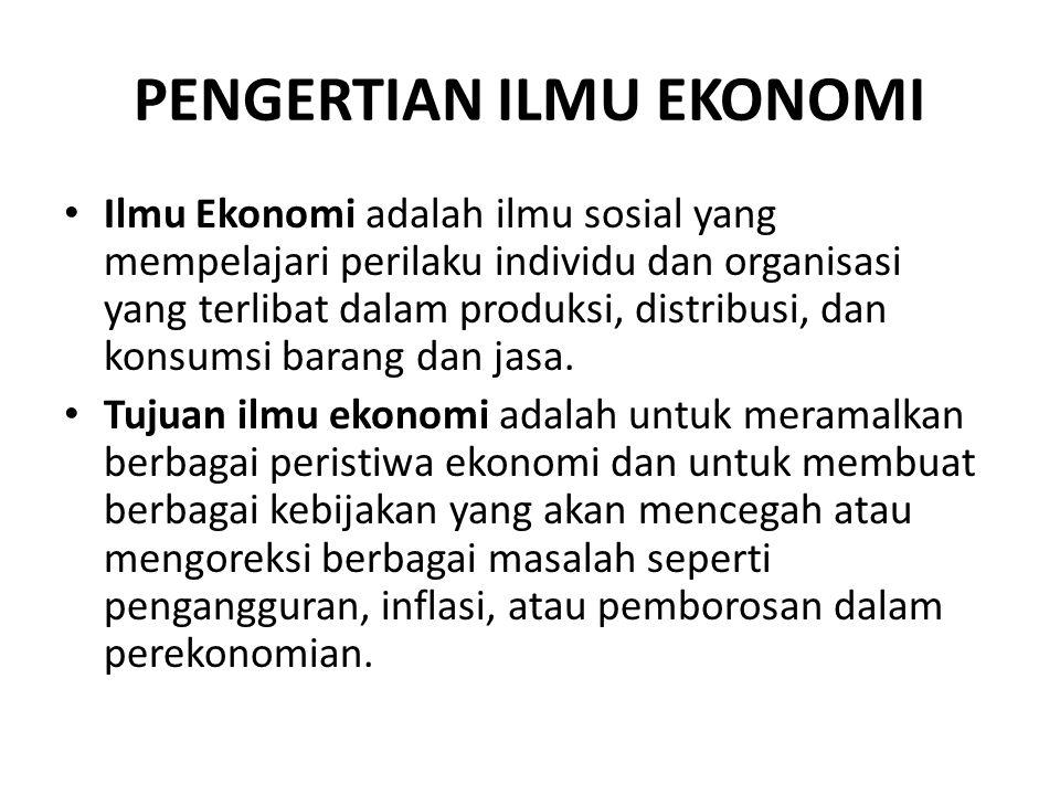 PENGERTIAN ILMU EKONOMI Ilmu Ekonomi adalah ilmu sosial yang mempelajari perilaku individu dan organisasi yang terlibat dalam produksi, distribusi, da