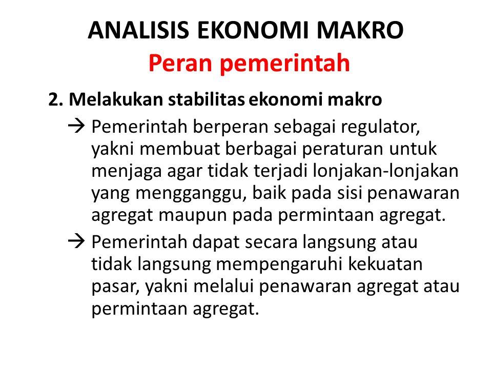ANALISIS EKONOMI MAKRO Peran pemerintah 2. Melakukan stabilitas ekonomi makro  Pemerintah berperan sebagai regulator, yakni membuat berbagai peratura