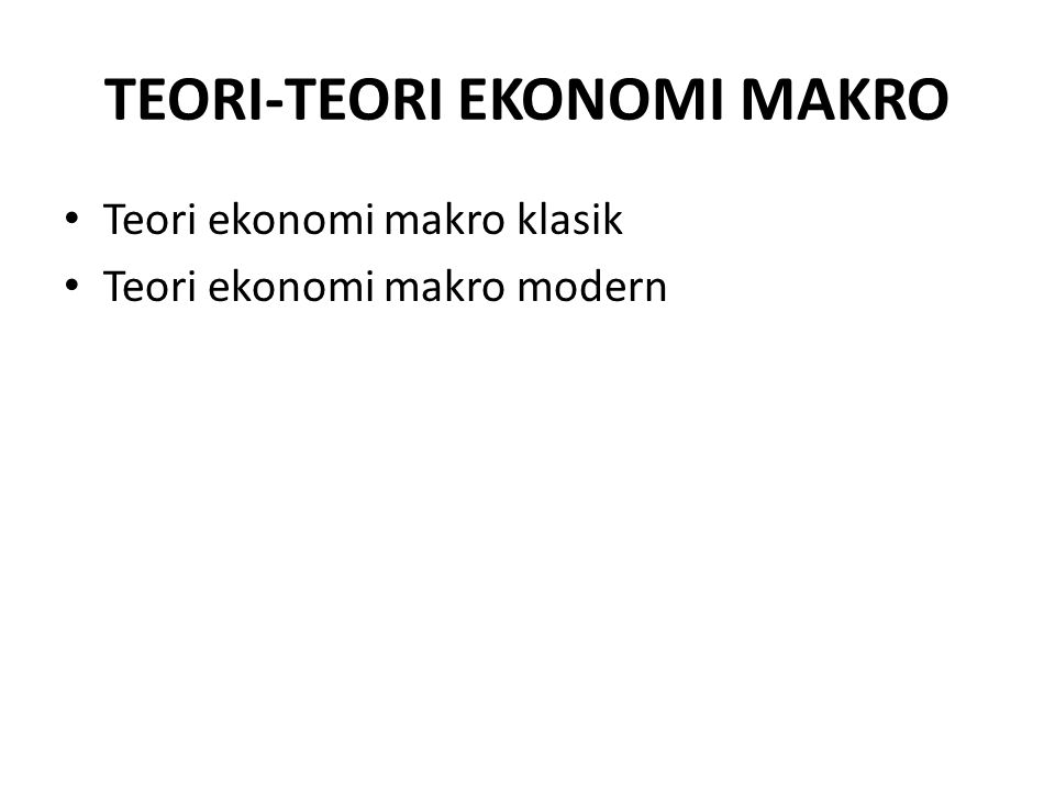 TEORI-TEORI EKONOMI MAKRO Teori ekonomi makro klasik Teori ekonomi makro modern