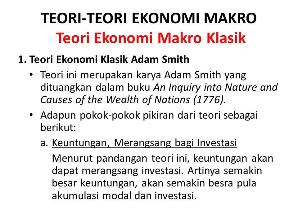 TEORI-TEORI EKONOMI MAKRO Teori Ekonomi Makro Klasik 1. Teori Ekonomi Klasik Adam Smith Teori ini merupakan karya Adam Smith yang dituangkan dalam buk