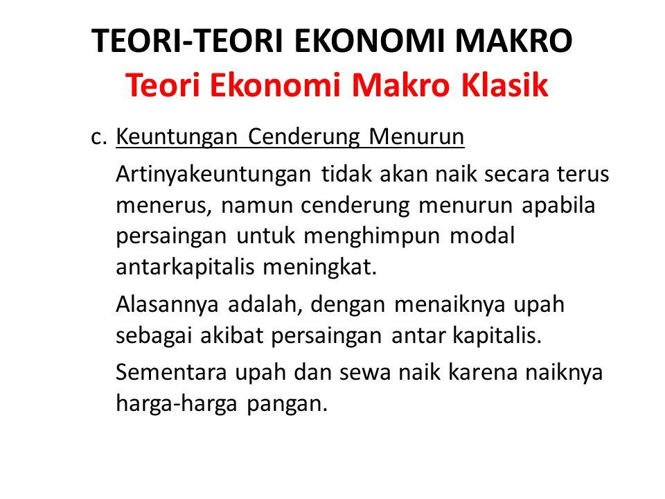 TEORI-TEORI EKONOMI MAKRO Teori Ekonomi Makro Klasik c. Keuntungan Cenderung Menurun Artinyakeuntungan tidak akan naik secara terus menerus, namun cen