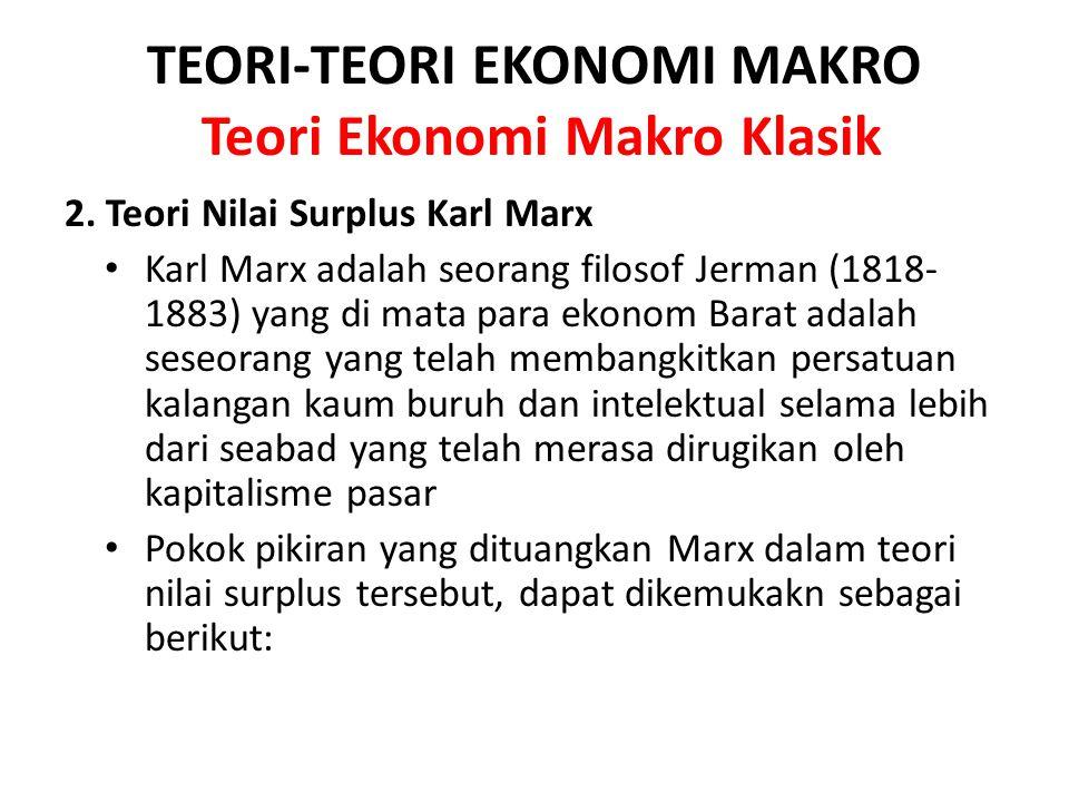 TEORI-TEORI EKONOMI MAKRO Teori Ekonomi Makro Klasik 2. Teori Nilai Surplus Karl Marx Karl Marx adalah seorang filosof Jerman (1818- 1883) yang di mat