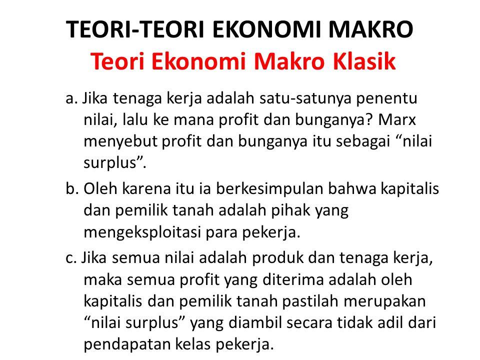 TEORI-TEORI EKONOMI MAKRO Teori Ekonomi Makro Klasik a. Jika tenaga kerja adalah satu-satunya penentu nilai, lalu ke mana profit dan bunganya? Marx me