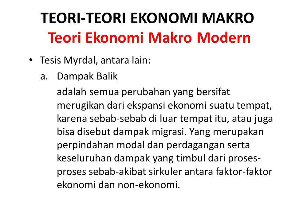 TEORI-TEORI EKONOMI MAKRO Teori Ekonomi Makro Modern Tesis Myrdal, antara lain: a.Dampak Balik adalah semua perubahan yang bersifat merugikan dari eks