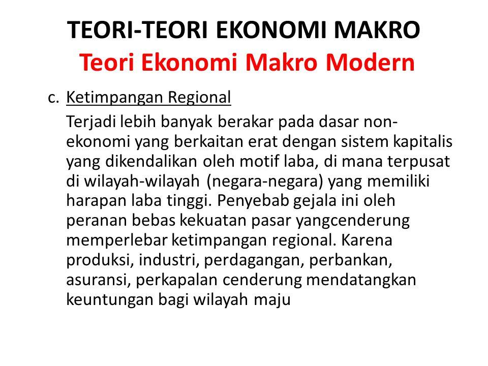 TEORI-TEORI EKONOMI MAKRO Teori Ekonomi Makro Modern c. Ketimpangan Regional Terjadi lebih banyak berakar pada dasar non- ekonomi yang berkaitan erat