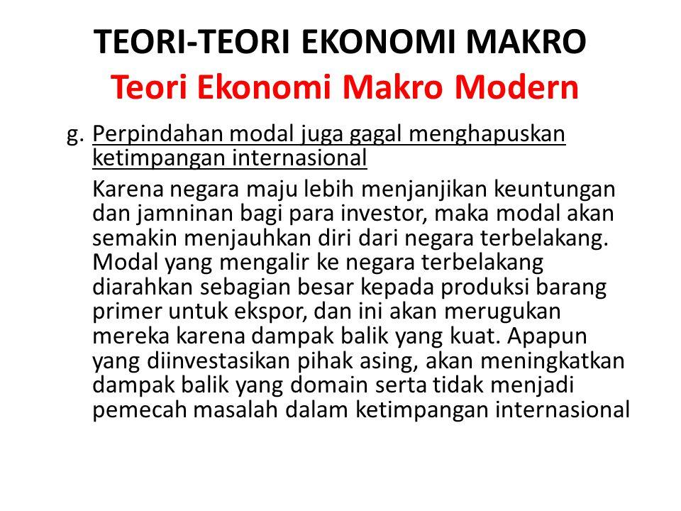 TEORI-TEORI EKONOMI MAKRO Teori Ekonomi Makro Modern g. Perpindahan modal juga gagal menghapuskan ketimpangan internasional Karena negara maju lebih m