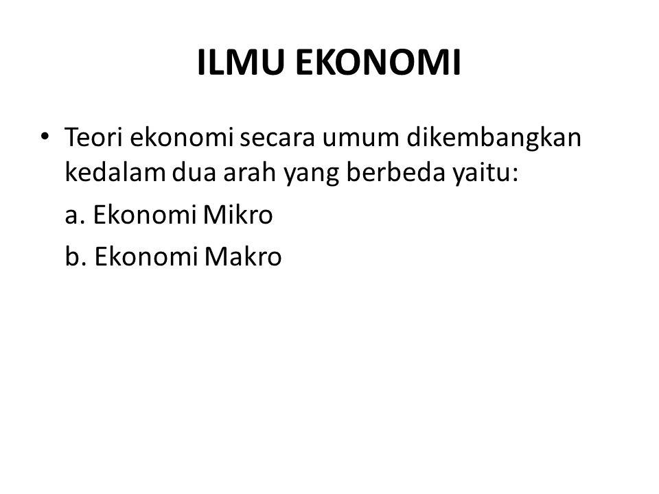 ILMU EKONOMI Teori ekonomi secara umum dikembangkan kedalam dua arah yang berbeda yaitu: a. Ekonomi Mikro b. Ekonomi Makro