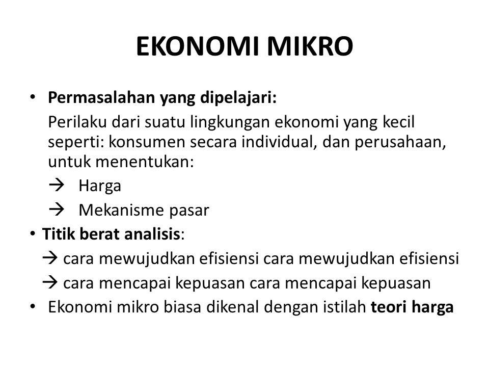 EKONOMI MIKRO Permasalahan yang dipelajari: Perilaku dari suatu lingkungan ekonomi yang kecil seperti: konsumen secara individual, dan perusahaan, unt