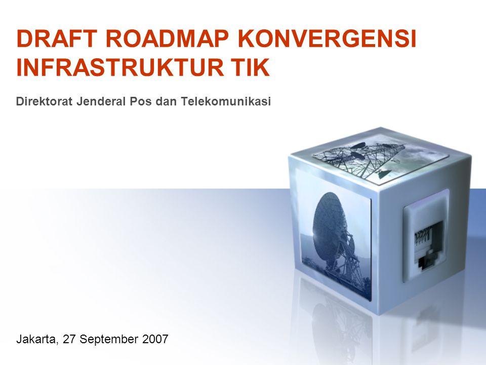 DRAFT ROADMAP KONVERGENSI INFRASTRUKTUR TIK Direktorat Jenderal Pos dan Telekomunikasi Jakarta, 27 September 2007